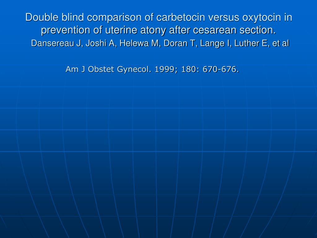 Double blind comparison of carbetocin versus oxytocin in prevention of uterine atony after cesarean section.
