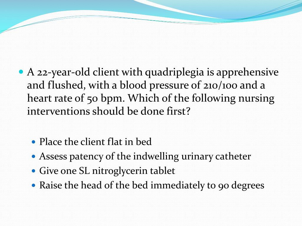 A 22-year-old client with quadriplegia is apprehensive and flushed, with a blood pressure of 210/100 and a heart rate of 50 bpm. Which of the following nursing interventions should be done first?