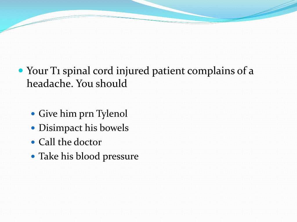 Your T1 spinal cord injured patient complains of a headache. You should