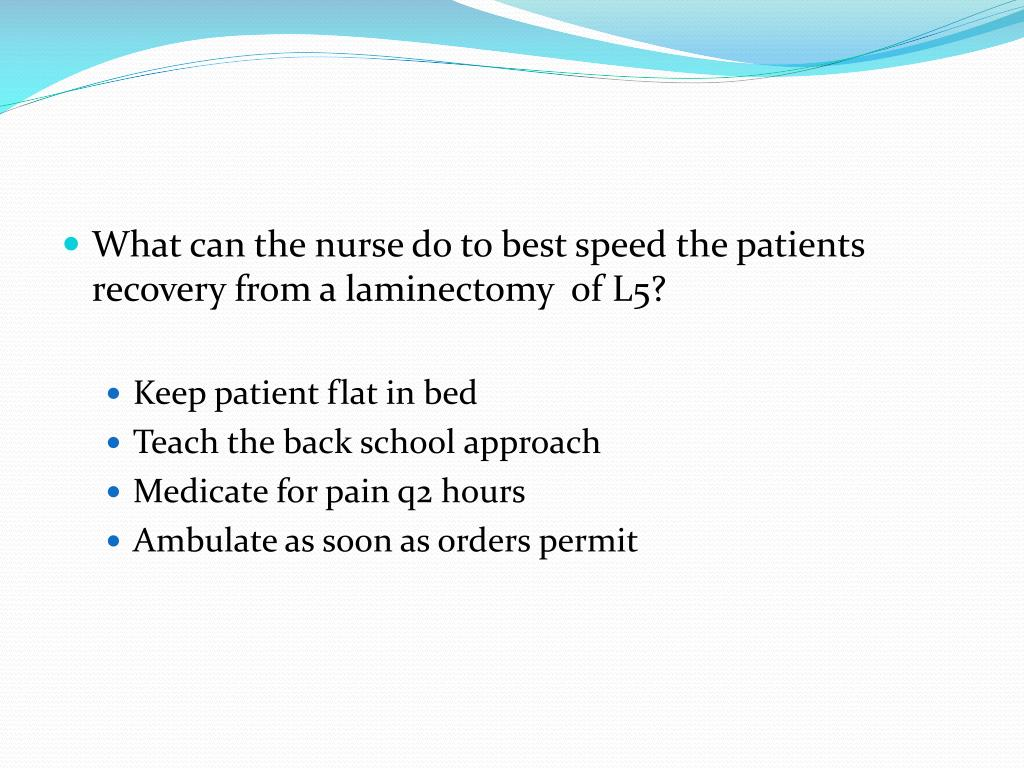 What can the nurse do to best speed the patients recovery from a laminectomy  of L5?