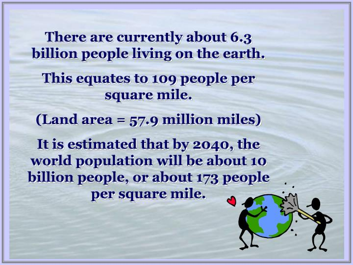 There are currently about 6.3 billion people living on the earth.