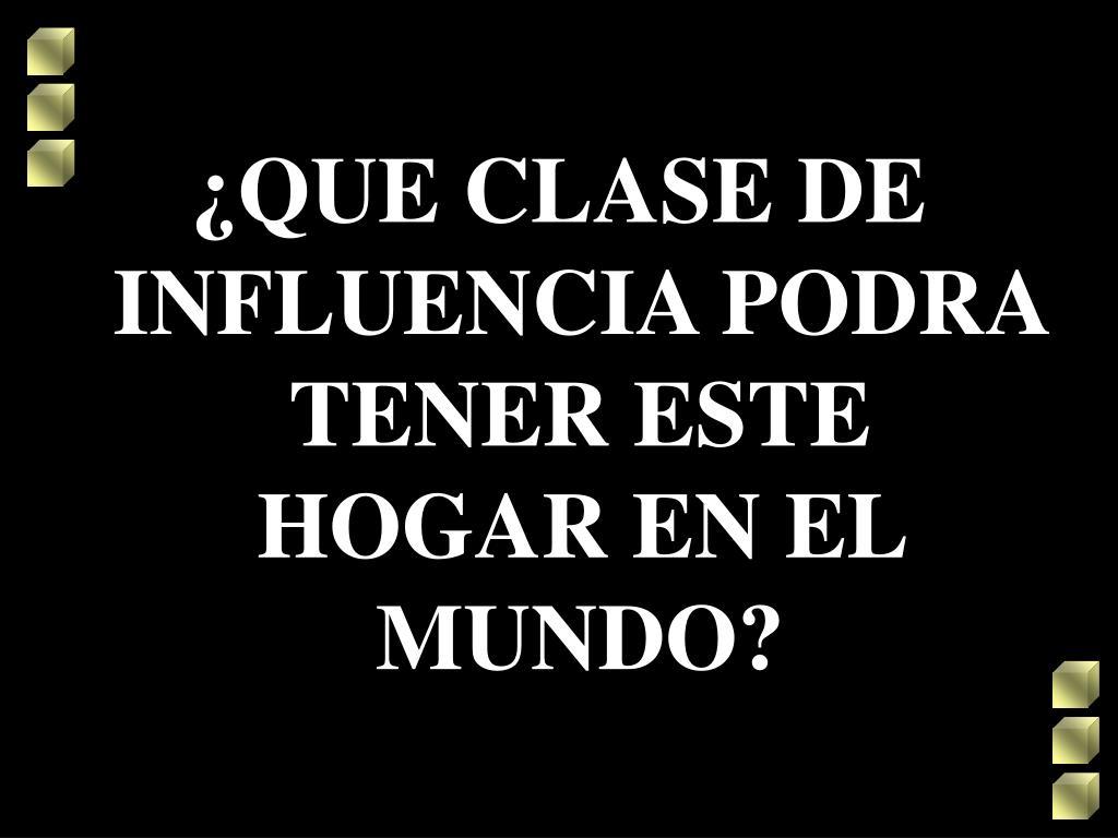¿QUE CLASE DE INFLUENCIA PODRA TENER ESTE HOGAR EN EL MUNDO?