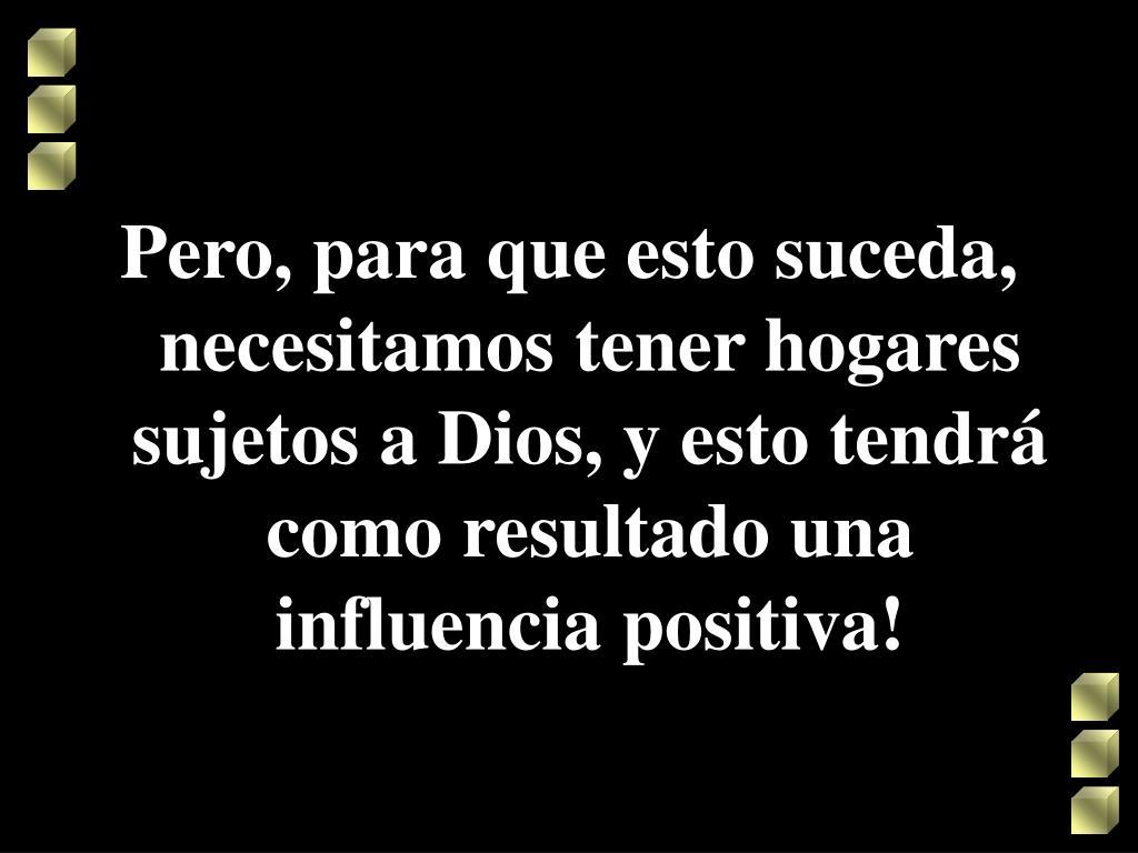 Pero, para que esto suceda, necesitamos tener hogares sujetos a Dios, y esto tendrá como resultado una influencia positiva!
