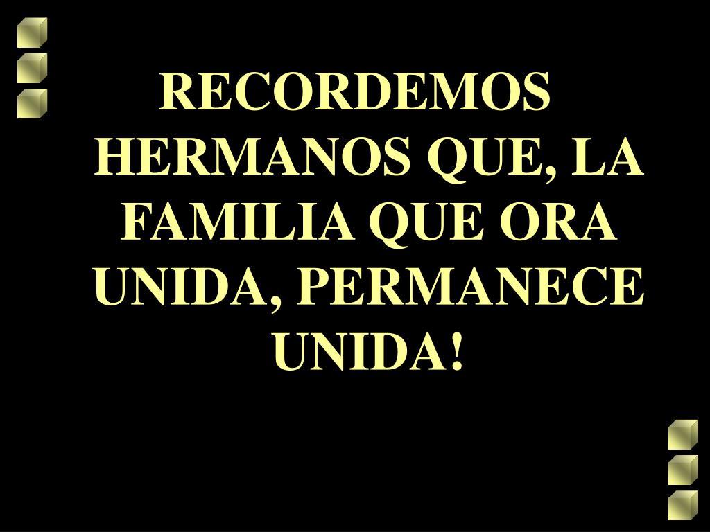 RECORDEMOS HERMANOS QUE, LA FAMILIA QUE ORA UNIDA, PERMANECE UNIDA!