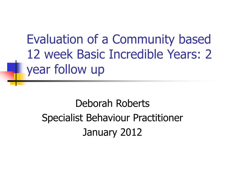 Evaluation of a community based 12 week basic incredible years 2 year follow up l.jpg