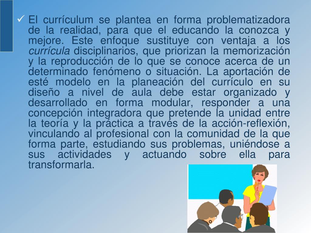 El currículum se plantea en forma problematizadora de la realidad, para que el educando la conozca y mejore. Este enfoque sustituye con ventaja a los