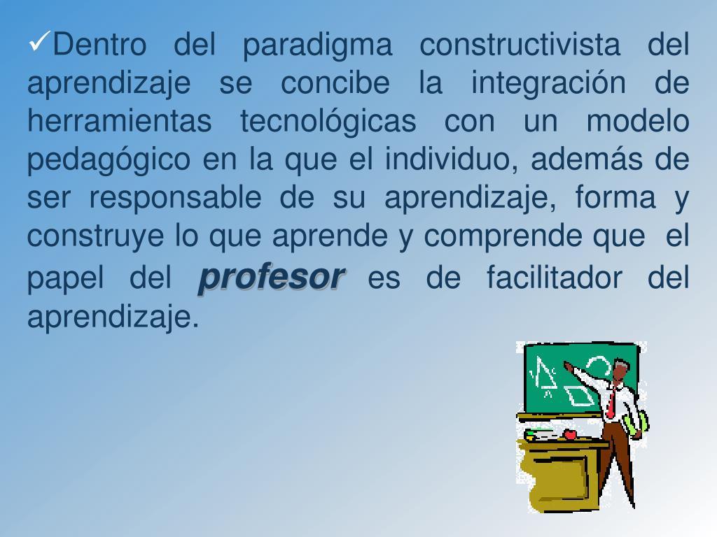 Dentro del paradigma constructivista del aprendizaje se concibe la integración de herramientas tecnológicas con un modelo pedagógico en la que el individuo, además de ser responsable de su aprendizaje, forma y construye lo que aprende y comprende que  el papel del
