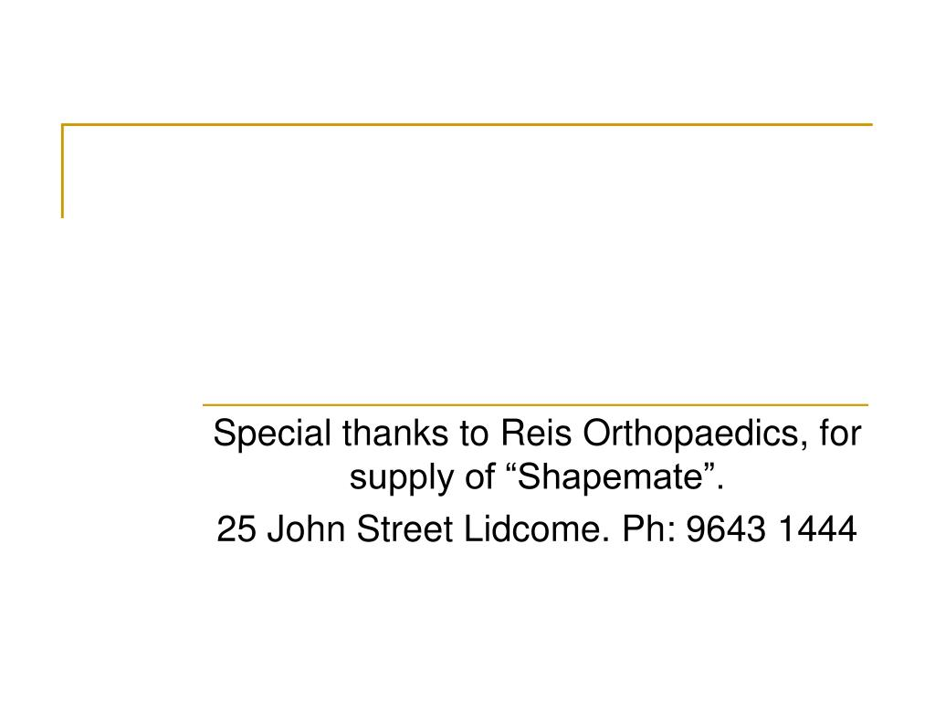 "Special thanks to Reis Orthopaedics, for supply of ""Shapemate""."