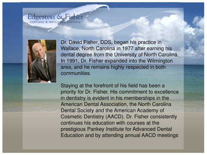 Dr. David Fisher, DDS, began his practice in Wallace, North Carolina in 1977 after earning his dental degree from the University of North Carolina. In 1991, Dr. Fisher expanded into the Wilmington area, and he remains highly respected in both communities.