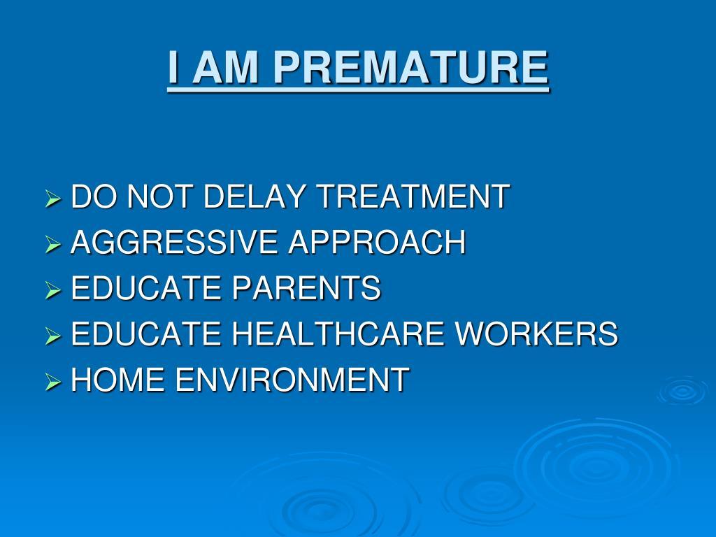 I AM PREMATURE