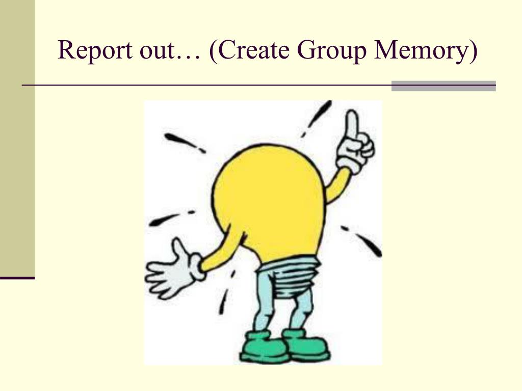 Report out… (Create Group Memory)