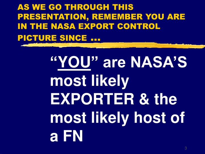 AS WE GO THROUGH THIS PRESENTATION, REMEMBER YOU ARE IN THE NASA EXPORT CONTROL PICTURE SINCE