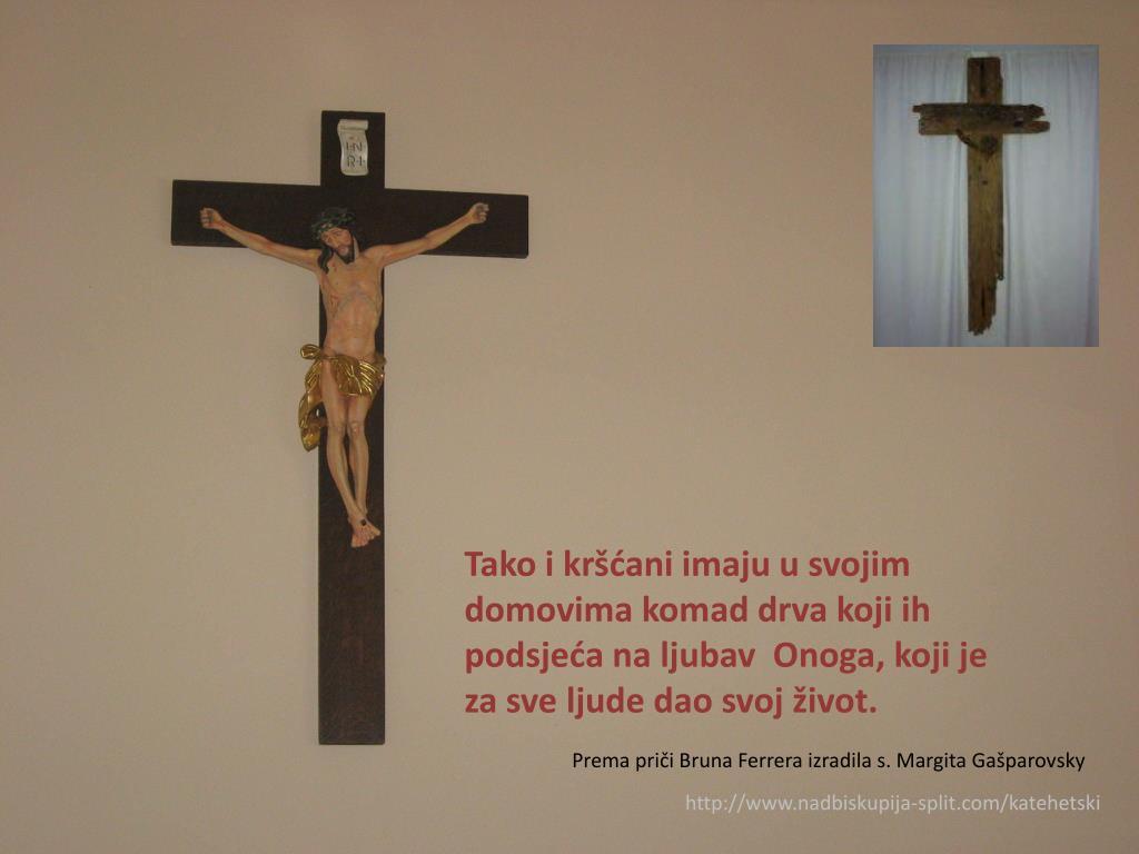 Tako i kršćani imaju u svojim domovima komad drva koji ih podsjeća na ljubav  Onoga, koji je za sve ljude dao svoj život.