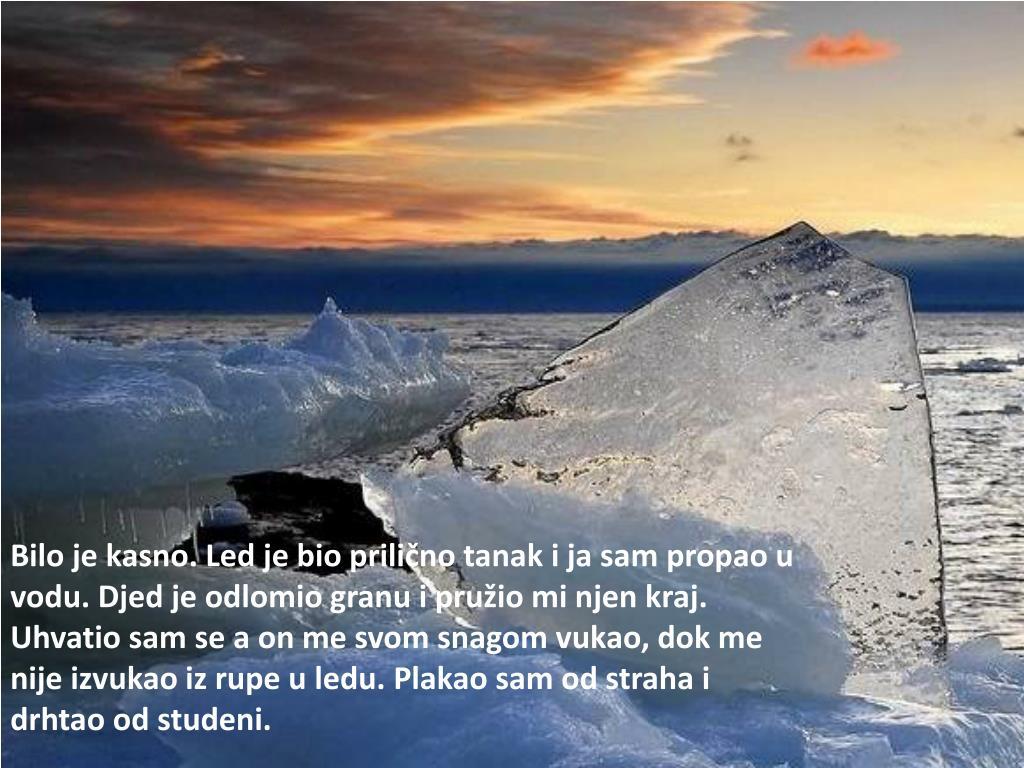 Bilo je kasno. Led je bio prilično tanak i ja sam propao u vodu. Djed je odlomio granu i pružio mi njen kraj. Uhvatio sam se a on me svom snagom vukao, dok me nije izvukao iz rupe u ledu. Plakao sam od straha i drhtao od studeni.