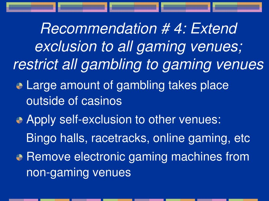 Recommendation # 4: Extend exclusion to all gaming venues;