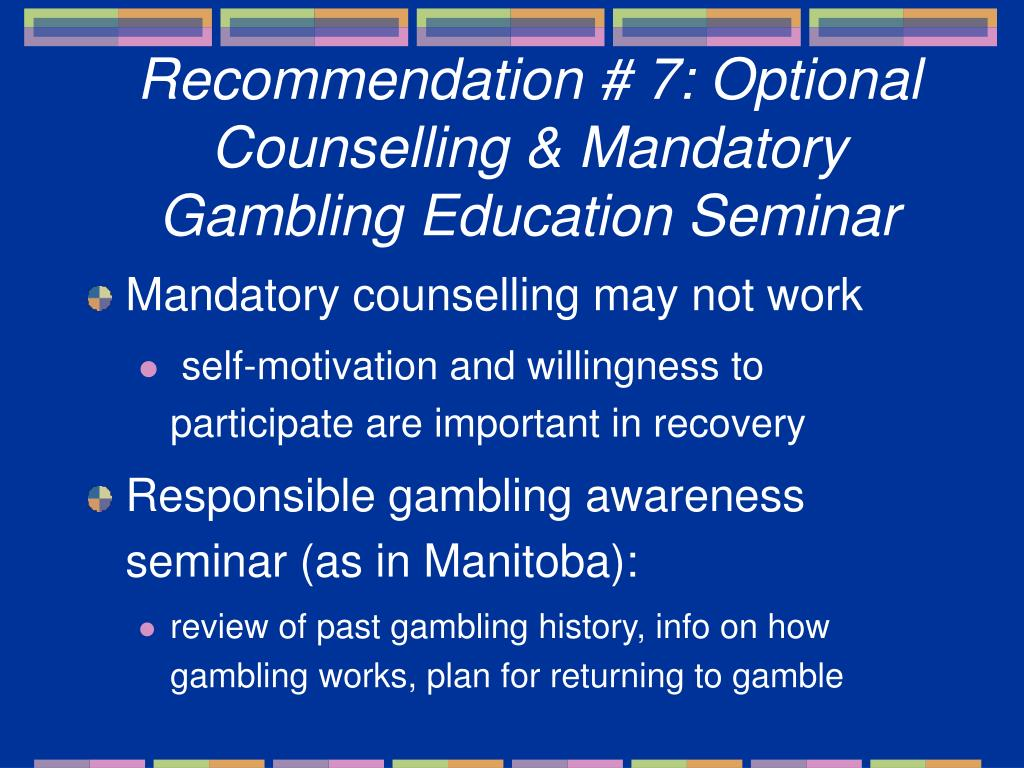 Recommendation # 7: Optional Counselling & Mandatory Gambling Education Seminar