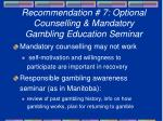recommendation 7 optional counselling mandatory gambling education seminar