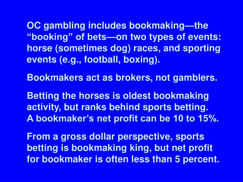 "OC gambling includes bookmaking—the ""booking"" of bets—on two types of events: horse (sometimes dog) races, and sporting events (e.g., football, boxing)."