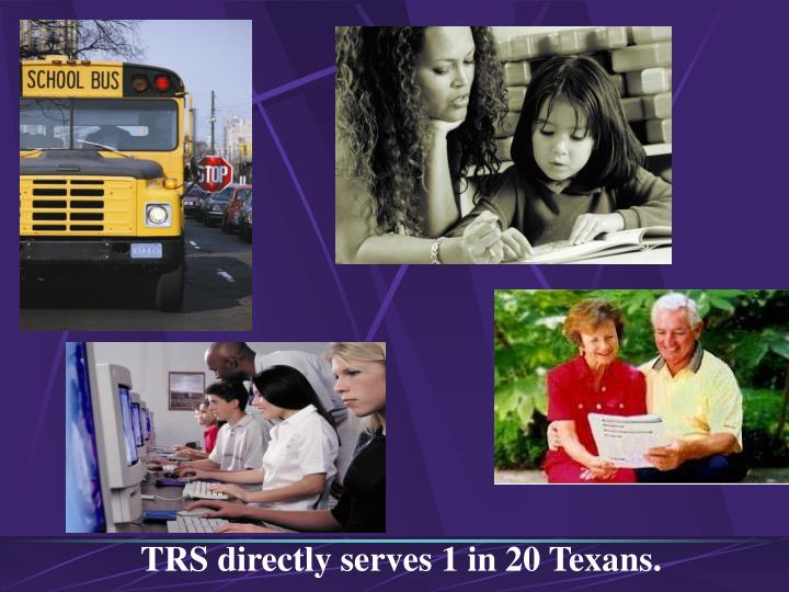 TRS directly serves 1 in 20 Texans.