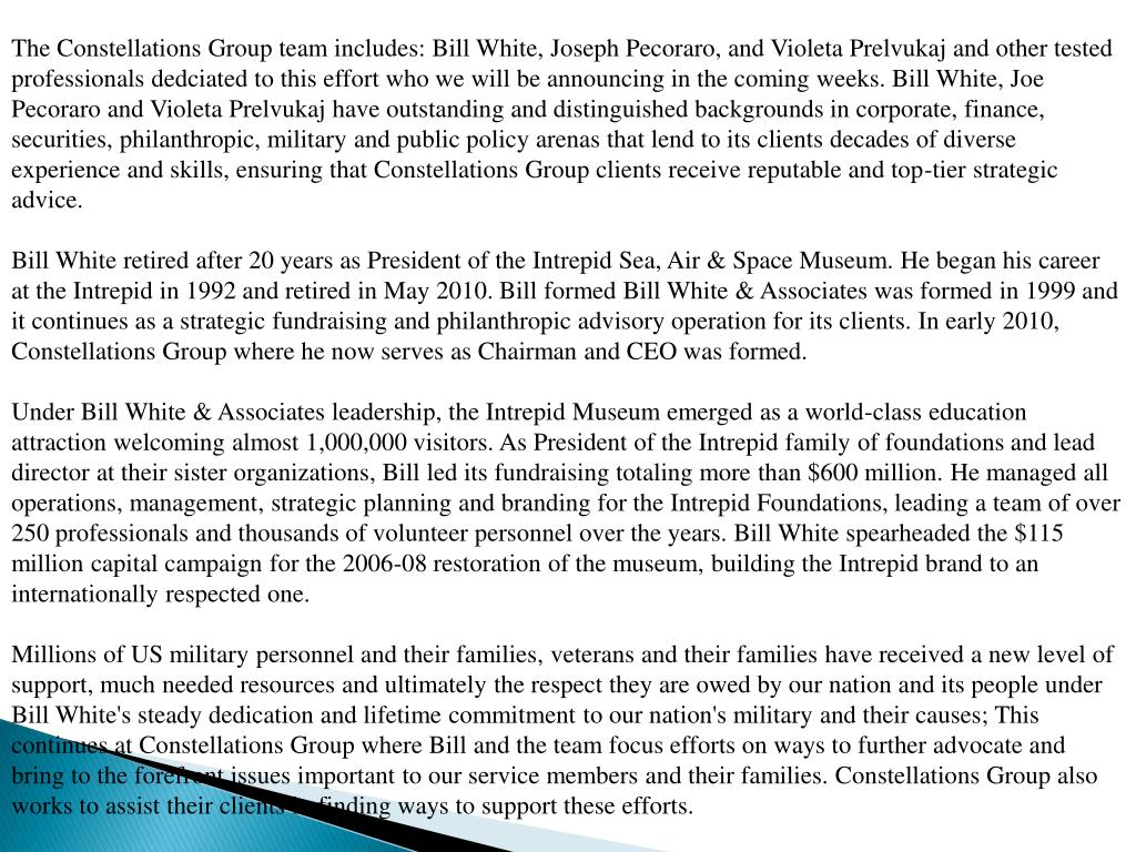 The Constellations Group team includes: Bill White, Joseph Pecoraro, and Violeta Prelvukaj and other tested professionals dedciated to this effort who we will be announcing in the coming weeks. Bill White, Joe Pecoraro and Violeta Prelvukaj have outstanding and distinguished backgrounds in corporate, finance, securities, philanthropic, military and public policy arenas that lend to its clients decades of diverse experience and skills, ensuring that Constellations Group clients receive reputable and top-tier strategic advice.