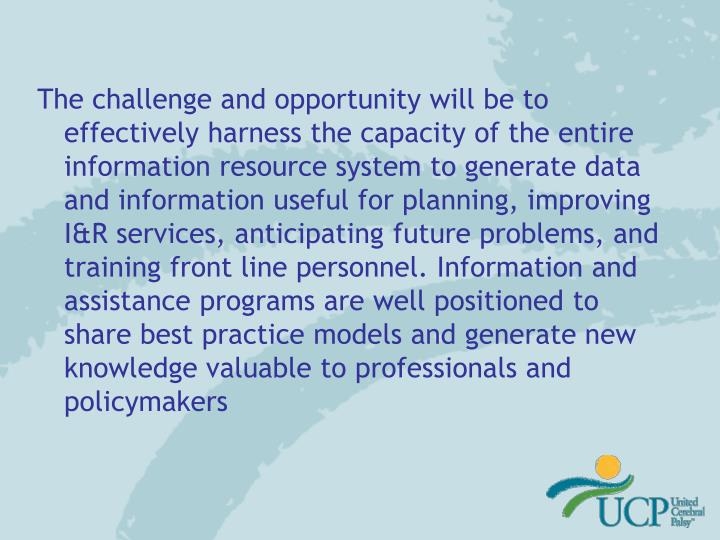The challenge and opportunity will be to effectively harness the capacity of the entire information resource system to generate data and information useful for planning, improving I&R services, anticipating future problems, and training front line personnel. Information and assistance programs are well positioned to share best practice models and generate new knowledge valuable to professionals and policymakers