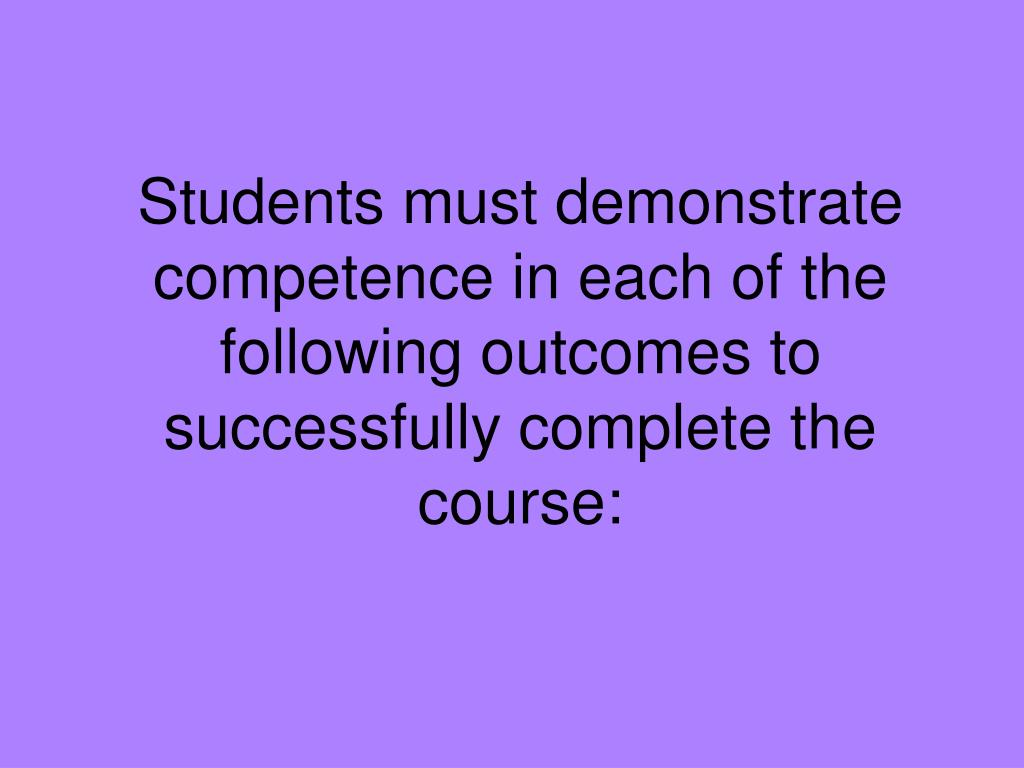 Students must demonstrate competence in each of the following outcomes to successfully complete the course: