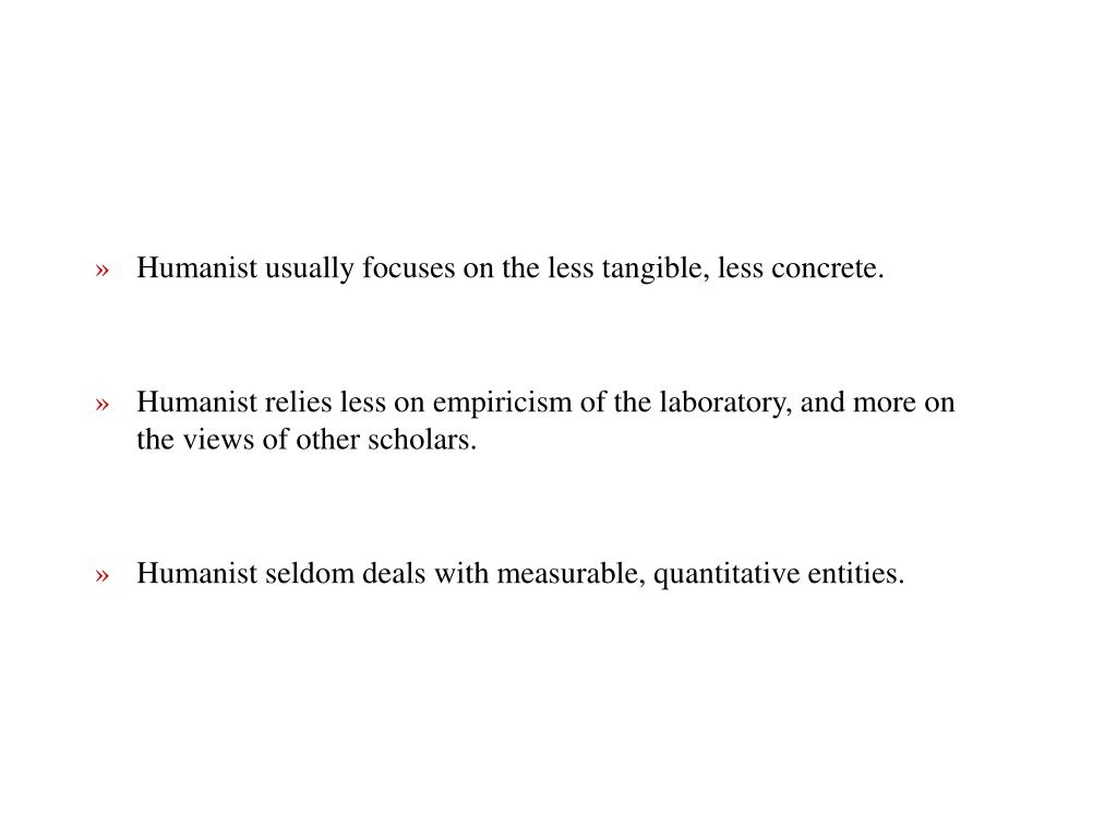 Humanist usually focuses on the less tangible, less concrete.