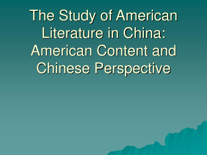 The study of american literature in china american content and chinese perspective