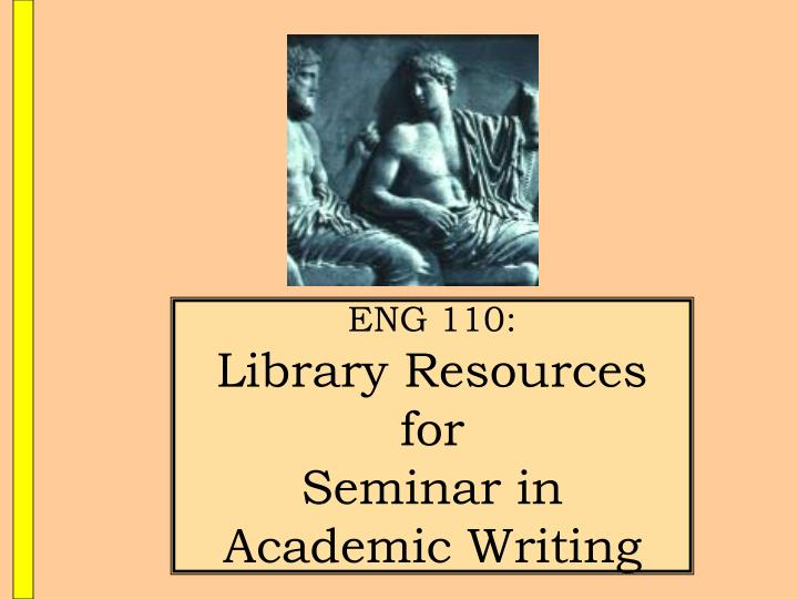 Eng 110 library resources for seminar in academic writing