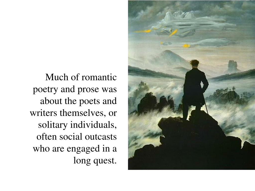 Much of romantic poetry and prose was about the poets and writers themselves, or solitary individuals, often social outcasts who are engaged in a long quest.
