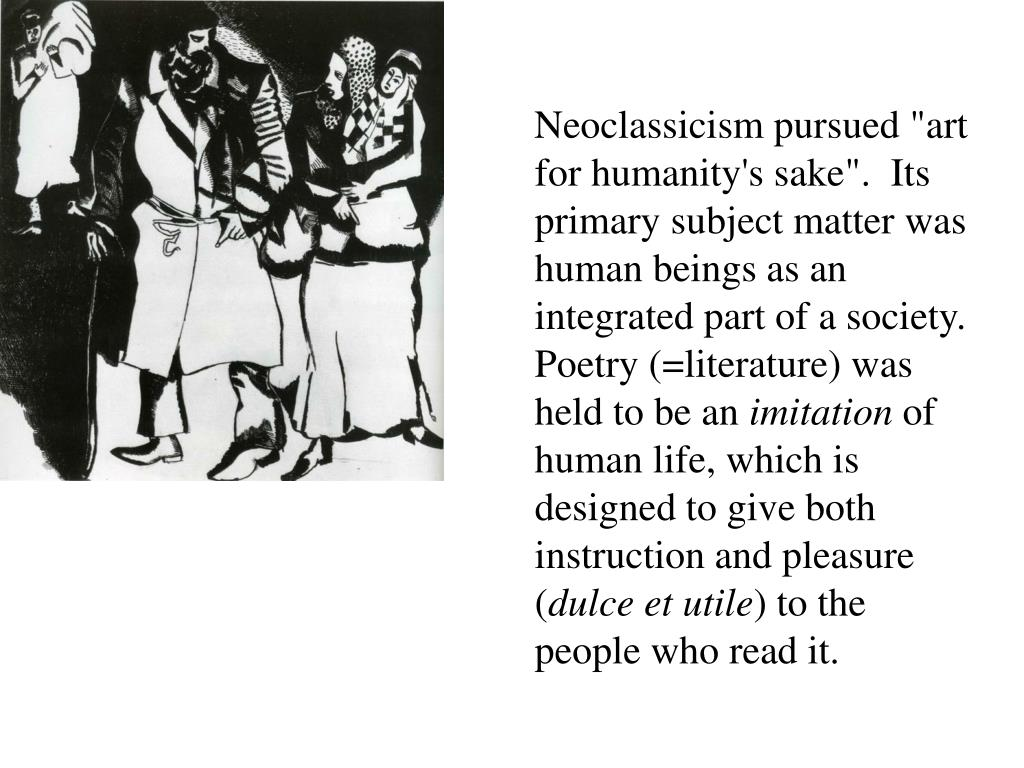 """Neoclassicism pursued """"art for humanity's sake"""". Its primary subject matter was human beings as an integrated part of a society. Poetry (=literature) was held to be an"""