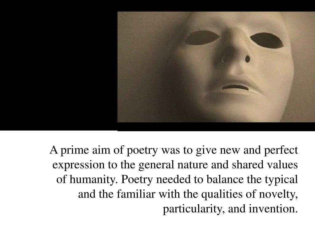 A prime aim of poetry was to give new and perfect expression to the general nature and shared values of humanity. Poetry needed to balance the typical and the familiar with the qualities of novelty, particularity, and invention.
