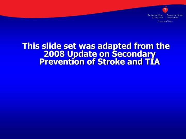 This slide set was adapted from the 2008 Update on Secondary Prevention of Stroke and TIA