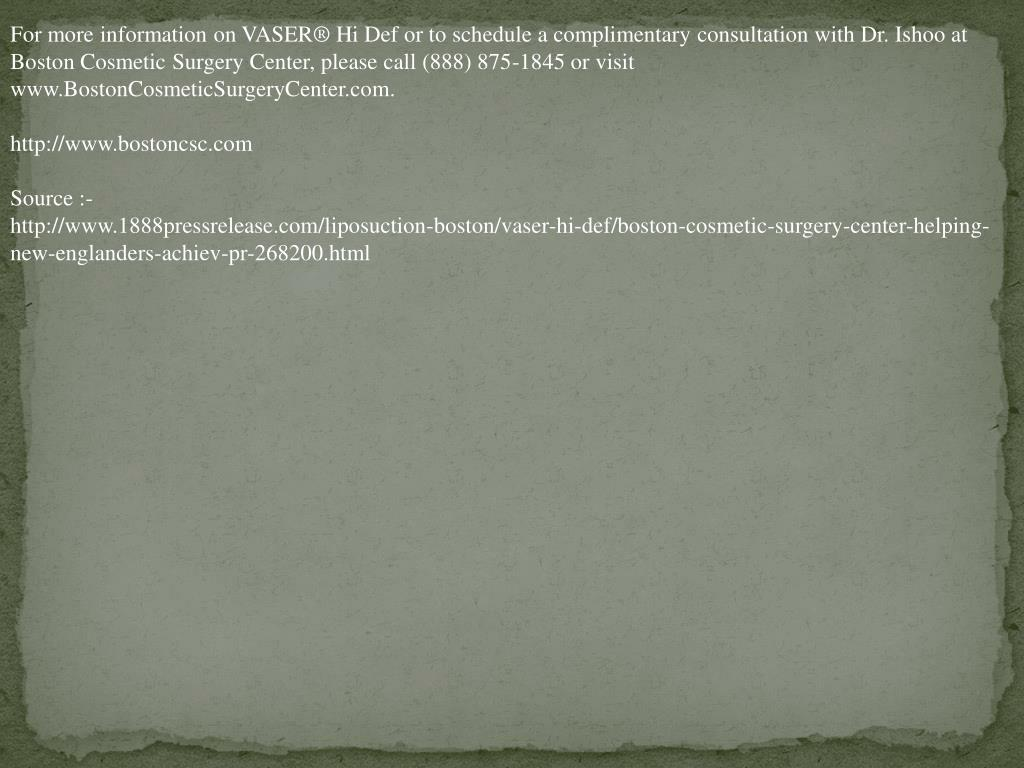 For more information on VASER® Hi Def or to schedule a complimentary consultation with Dr. Ishoo at Boston Cosmetic Surgery Center, please call (888) 875-1845 or visit www.BostonCosmeticSurgeryCenter.com.