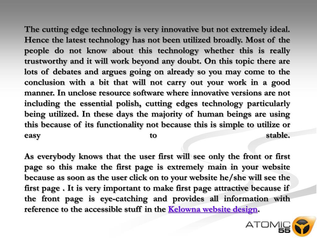 The cutting edge technology is very innovative but not extremely ideal. Hence the latest technology has not been utilized broadly. Most of the people do not know about this technology whether this is really trustworthy and it will work beyond any doubt. On this topic there are lots of debates and argues going on already so you may come to the conclusion with a bit that will not carry out your work in a good manner. In unclose resource software where innovative versions are not including the essential polish, cutting edges technology particularly being utilized. In these days the majority of human beings are using this because of its functionality not because this is simple to utilize or easy to stable.