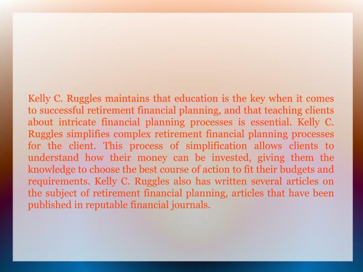 Kelly C. Ruggles maintains that education is the key when it comes to successful retirement financia...