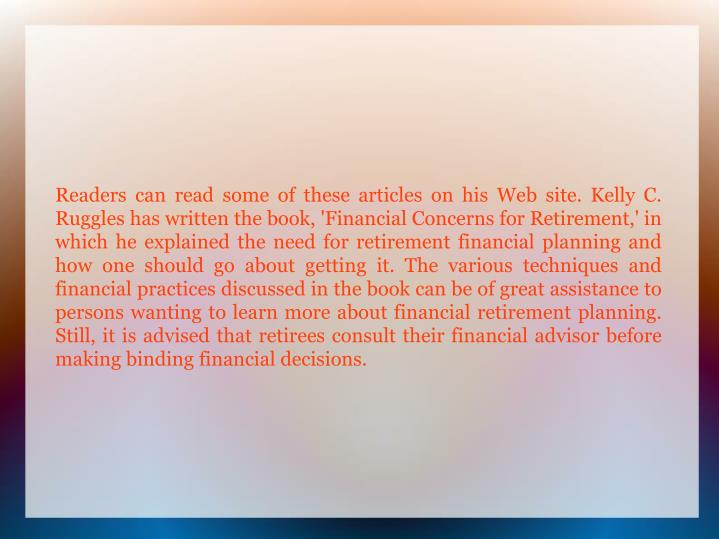 Readers can read some of these articles on his Web site. Kelly C. Ruggles has written the book, 'Financial Concerns for Retirement,' in which he explained the need for retirement financial planning and how one should go about getting it. The various techniques and financial practices discussed in the book can be of great assistance to persons wanting to learn more about financial retirement planning. Still, it is advised that retirees consult their financial advisor before making binding financial decisions.