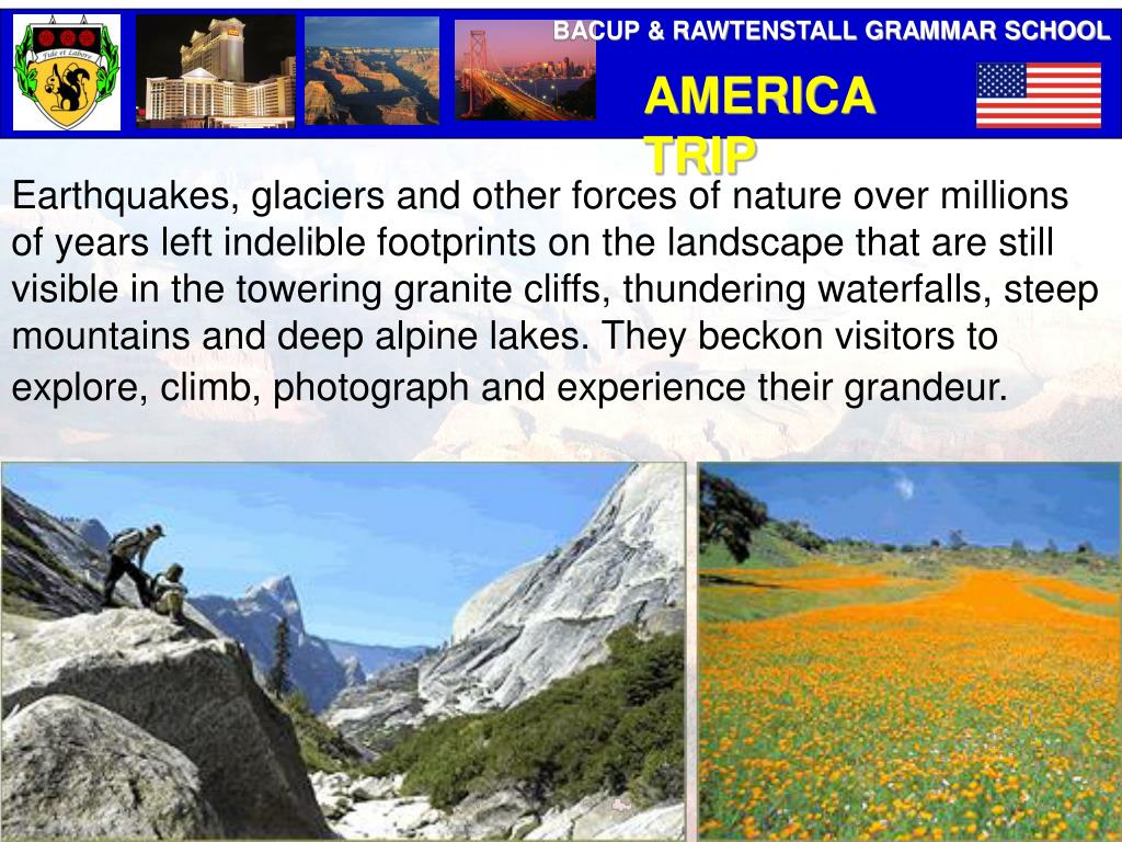 Earthquakes, glaciers and other forces of nature over millions of years left indelible footprints on the landscape that are still visible in the towering granite cliffs, thundering waterfalls, steep mountains and deep alpine lakes. They beckon visitors to explore, climb, photograph and experience their grandeur.