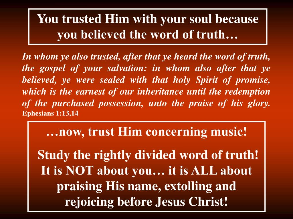 You trusted Him with your soul because you believed the word of truth…