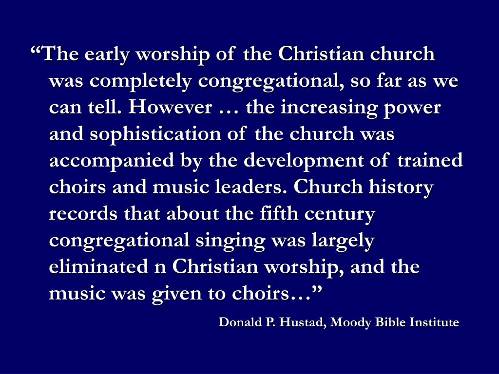 """""""The early worship of the Christian church was completely congregational, so far as we can tell. However … the increasing power and sophistication of the church was accompanied by the development of trained choirs and music leaders. Church history records that about the fifth century congregational singing was largely eliminated n Christian worship, and the music was given to choirs…"""""""