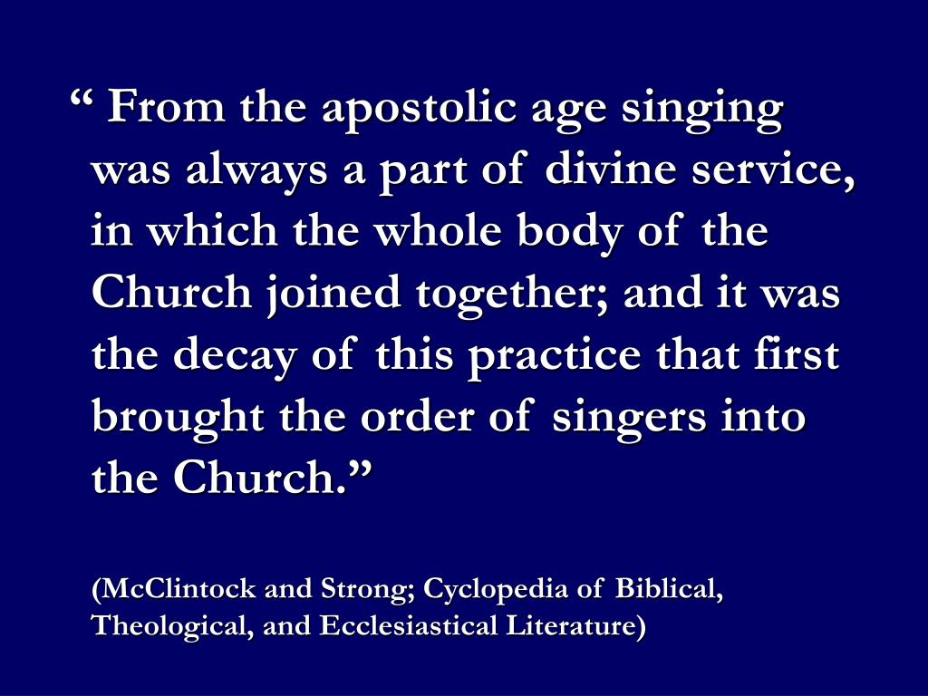 """"""" From the apostolic age singing was always a part of divine service, in which the whole body of the Church joined together; and it was the decay of this practice that first brought the order of singers into the Church."""""""