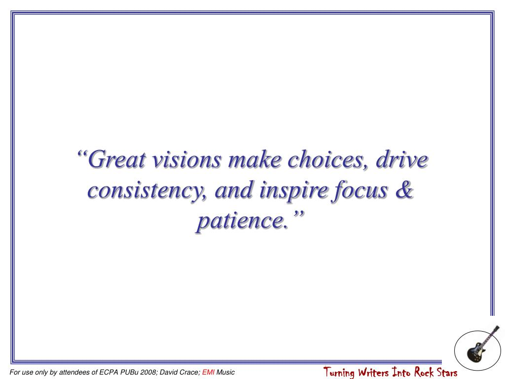 """""""Great visions make choices, drive consistency, and inspire focus & patience."""""""