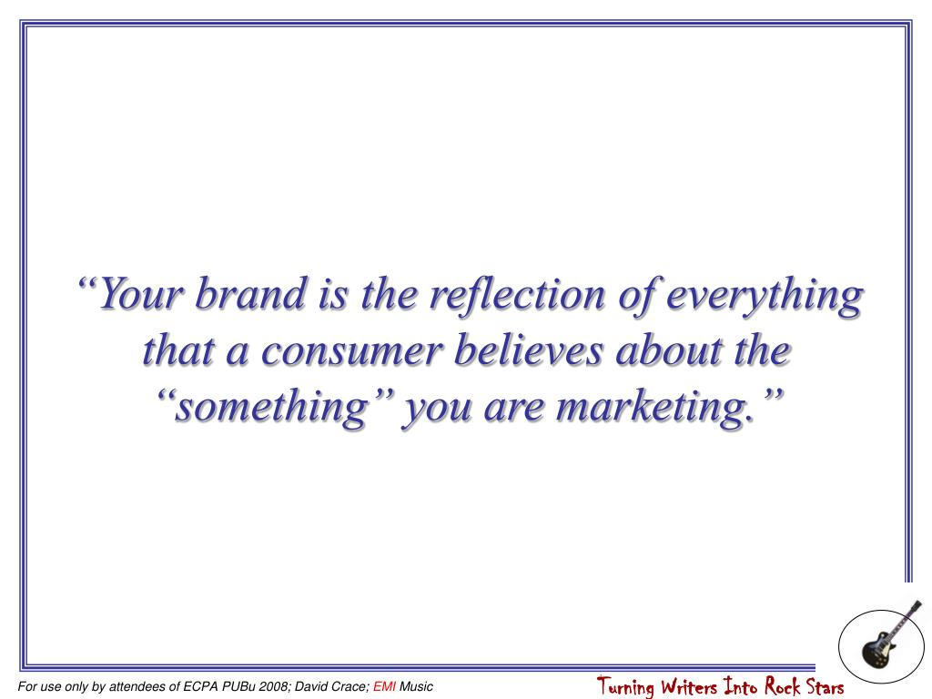 """""""Your brand is the reflection of everything that a consumer believes about the """"something"""" you are marketing."""""""