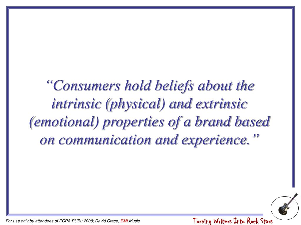 """""""Consumers hold beliefs about the intrinsic (physical) and extrinsic (emotional) properties of a brand based on communication and experience."""""""