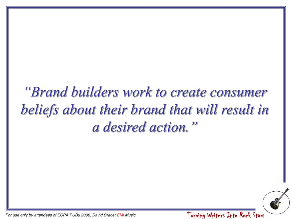 """""""Brand builders work to create consumer beliefs about their brand that will result in a desired action."""""""