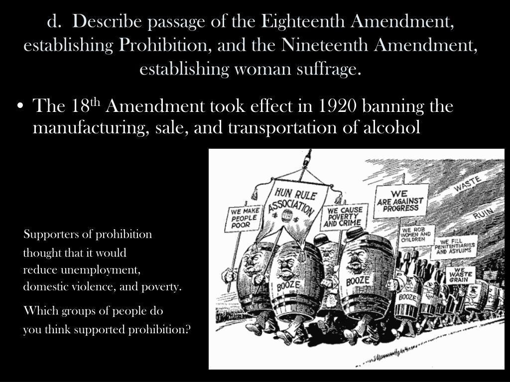 d.  Describe passage of the Eighteenth Amendment, establishing Prohibition, and the Nineteenth Amendment, establishing woman suffrage.