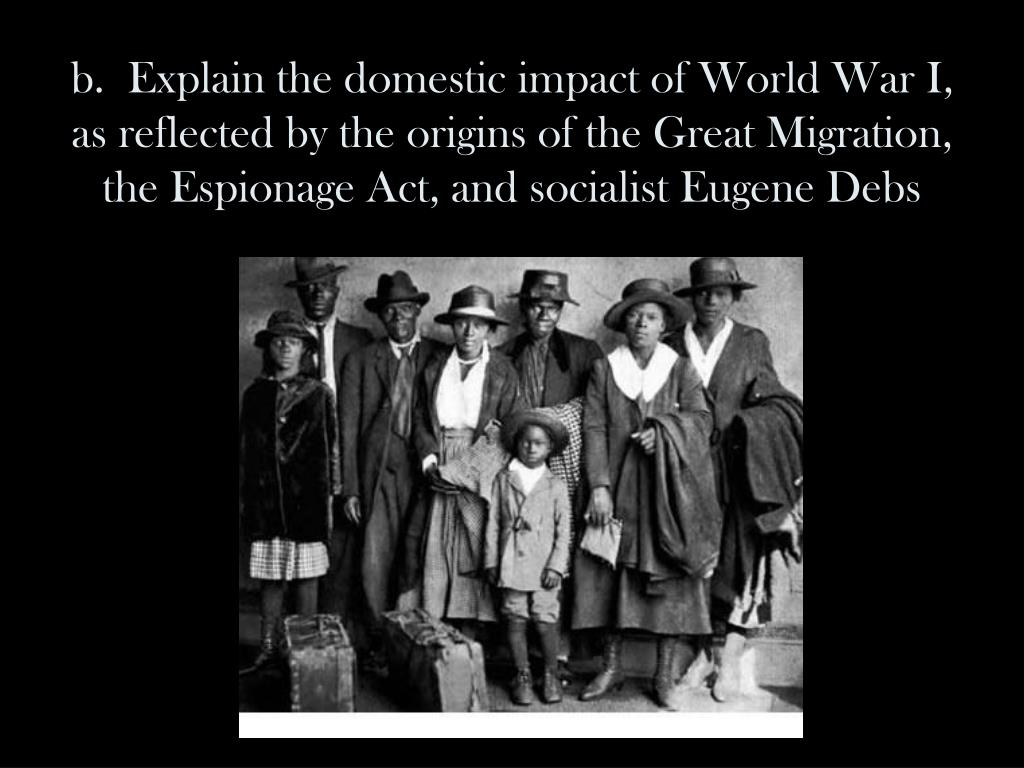 b.  Explain the domestic impact of World War I, as reflected by the origins of the Great Migration, the Espionage Act, and socialist Eugene Debs