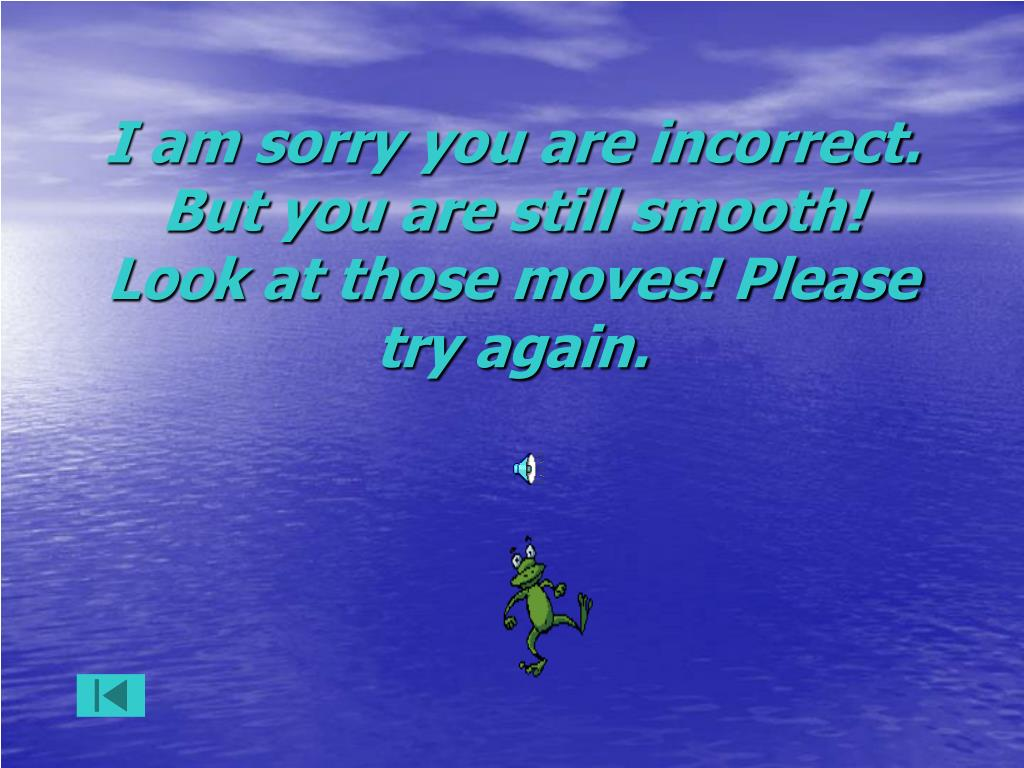 I am sorry you are incorrect. But you are still smooth! Look at those moves! Please try again.