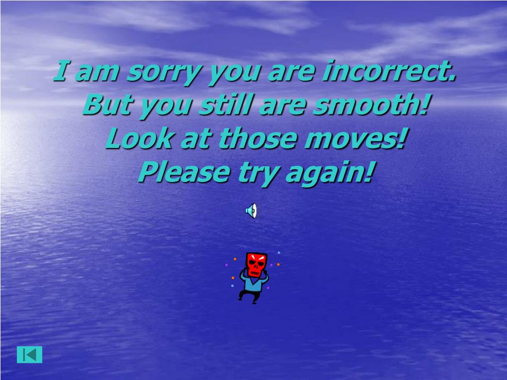 I am sorry you are incorrect. But you still are smooth! Look at those moves!