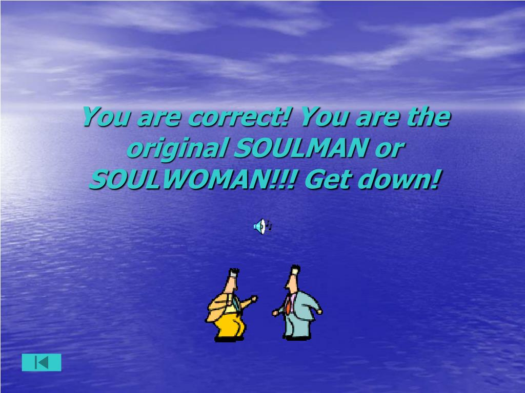 You are correct! You are the original SOULMAN or SOULWOMAN!!! Get down!